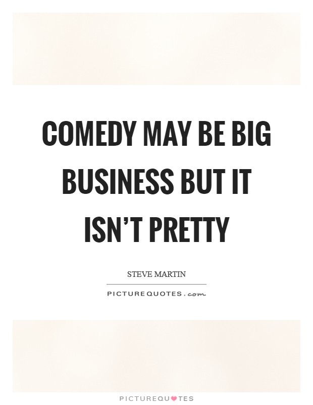 Comedy may be big business but it isn't pretty Picture Quote #1
