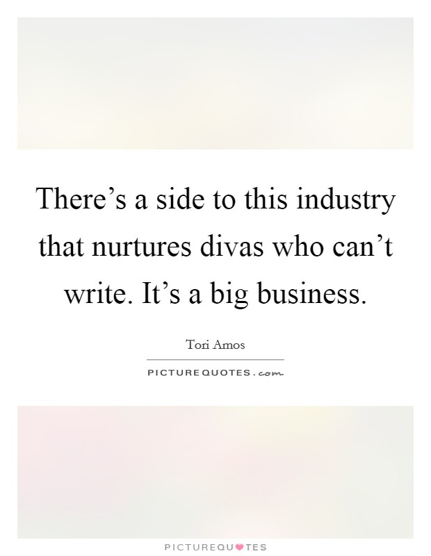There's a side to this industry that nurtures divas who can't write. It's a big business Picture Quote #1