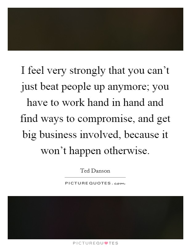 I feel very strongly that you can't just beat people up anymore; you have to work hand in hand and find ways to compromise, and get big business involved, because it won't happen otherwise. Picture Quote #1