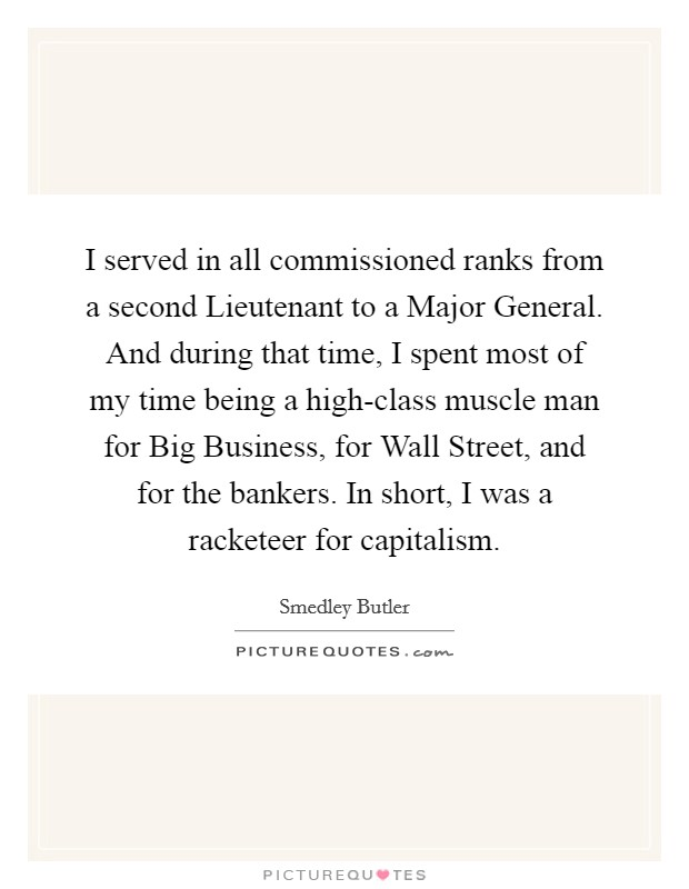 I served in all commissioned ranks from a second Lieutenant to a Major General. And during that time, I spent most of my time being a high-class muscle man for Big Business, for Wall Street, and for the bankers. In short, I was a racketeer for capitalism. Picture Quote #1