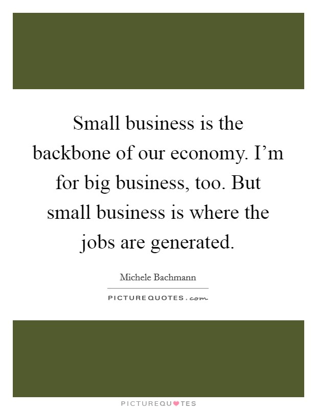 Small business is the backbone of our economy. I'm for big business, too. But small business is where the jobs are generated Picture Quote #1