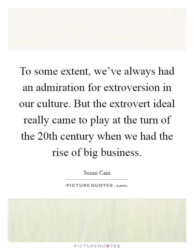 To some extent, we've always had an admiration for extroversion in our culture. But the extrovert ideal really came to play at the turn of the 20th century when we had the rise of big business Picture Quote #1