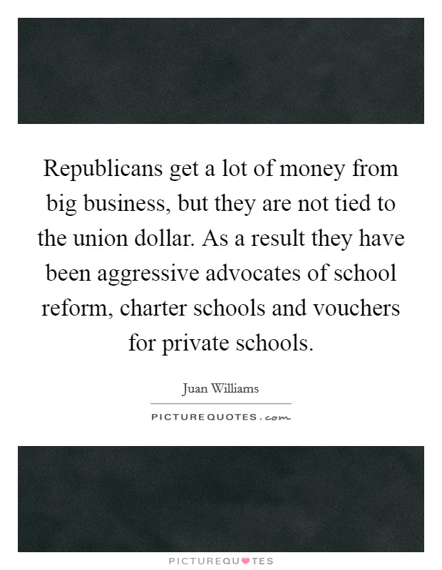 Republicans get a lot of money from big business, but they are not tied to the union dollar. As a result they have been aggressive advocates of school reform, charter schools and vouchers for private schools Picture Quote #1
