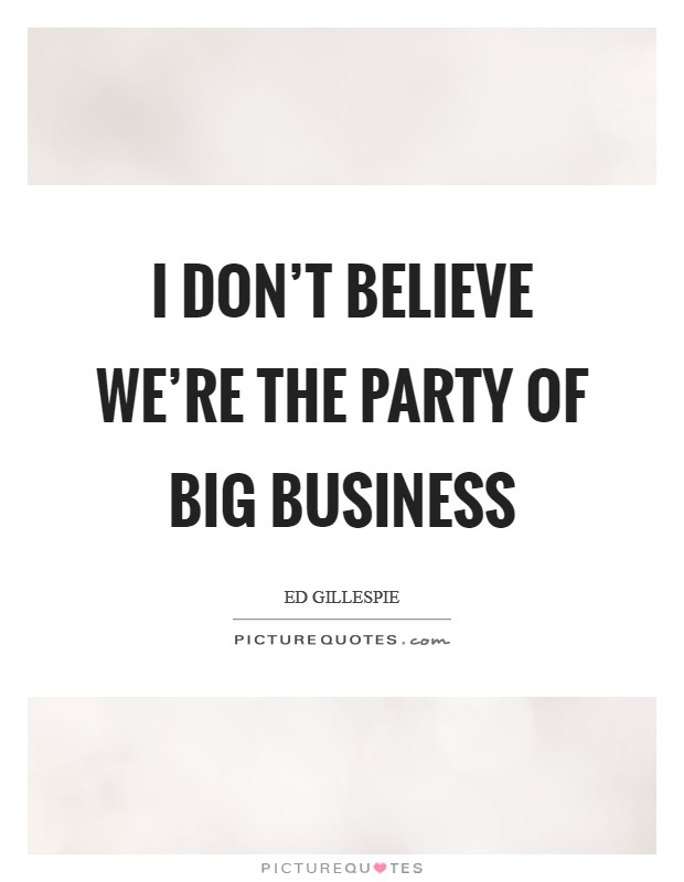 I don't believe we're the party of big business Picture Quote #1