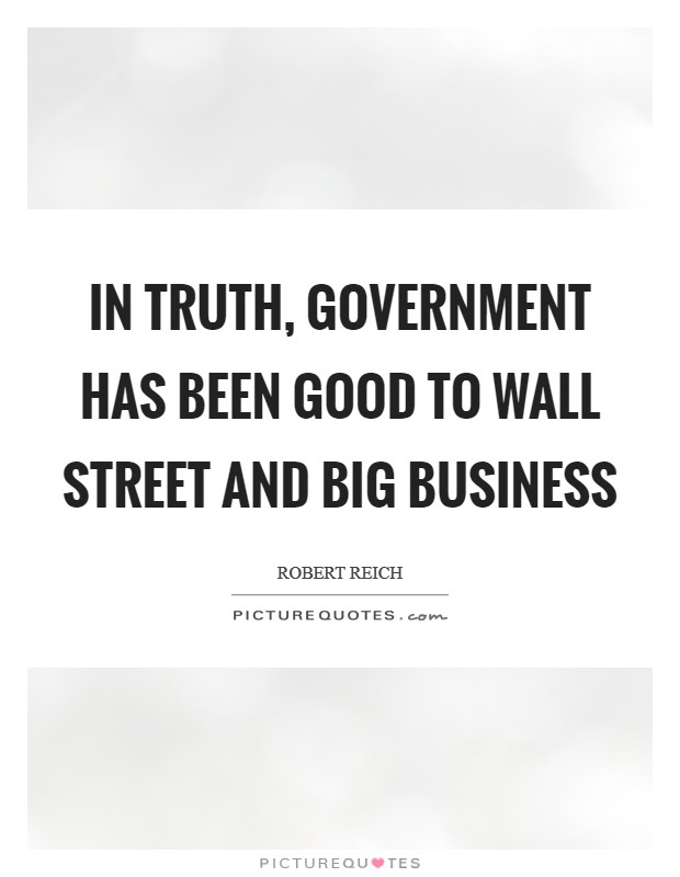 In truth, government has been good to Wall Street and big business Picture Quote #1