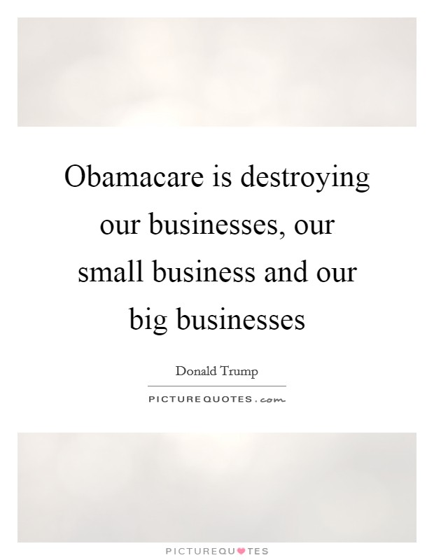 Obamacare is destroying our businesses, our small business and our big businesses Picture Quote #1