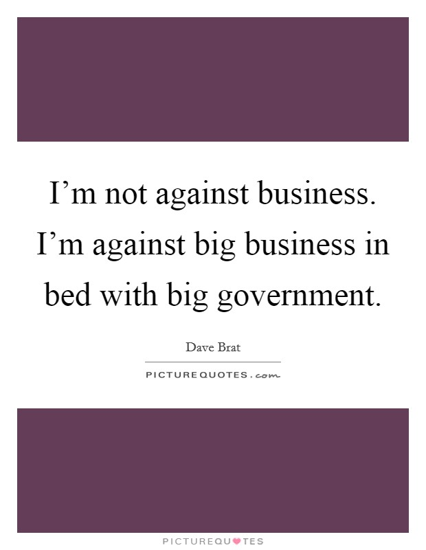 I'm not against business. I'm against big business in bed with big government Picture Quote #1