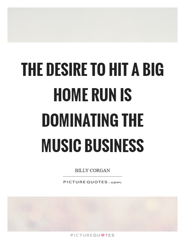 The desire to hit a big home run is dominating the music business Picture Quote #1