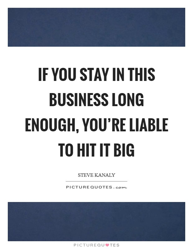 If you stay in this business long enough, you're liable to hit it big Picture Quote #1