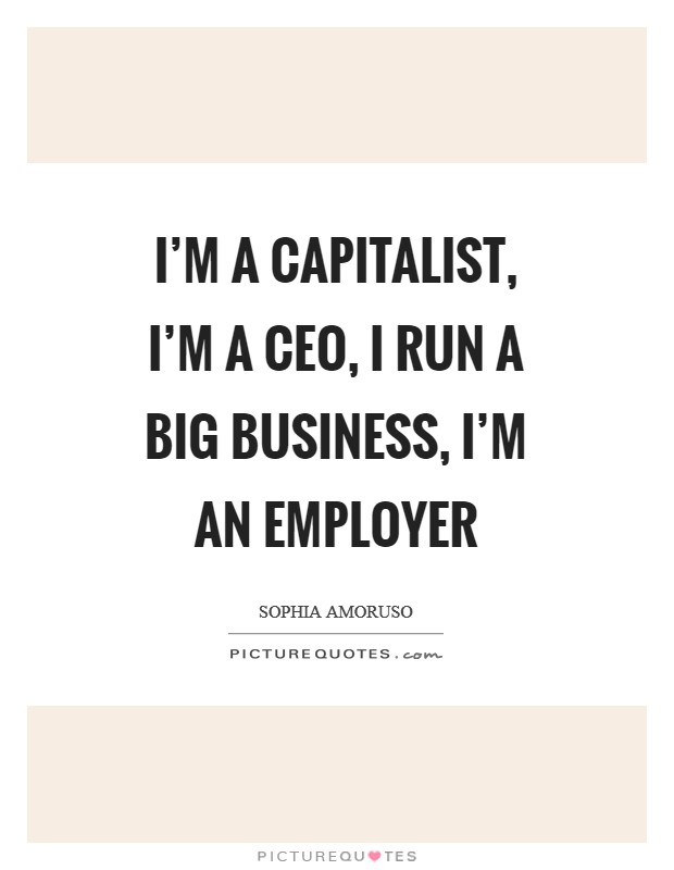 I'm a capitalist, I'm a CEO, I run a big business, I'm an employer Picture Quote #1