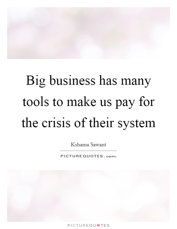 Big business has many tools to make us pay for the crisis of their system Picture Quote #1