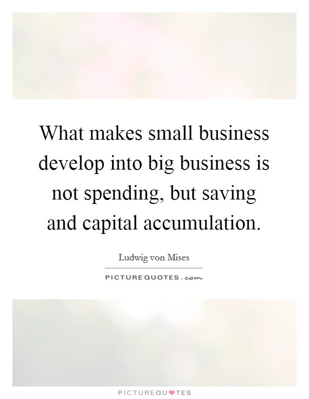 What makes small business develop into big business is not spending, but saving and capital accumulation Picture Quote #1