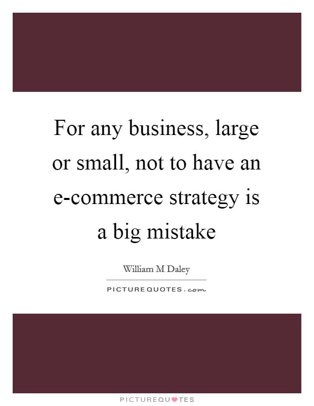 For any business, large or small, not to have an e-commerce strategy is a big mistake Picture Quote #1