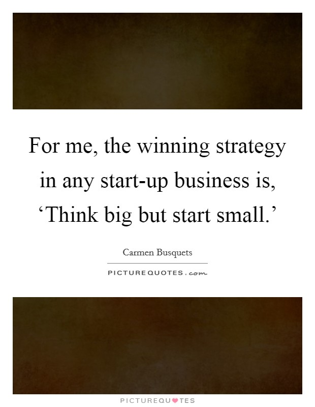 For me, the winning strategy in any start-up business is, 'Think big but start small.' Picture Quote #1