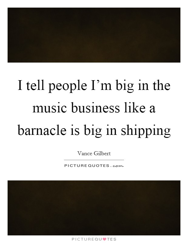 I tell people I'm big in the music business like a barnacle is big in shipping Picture Quote #1