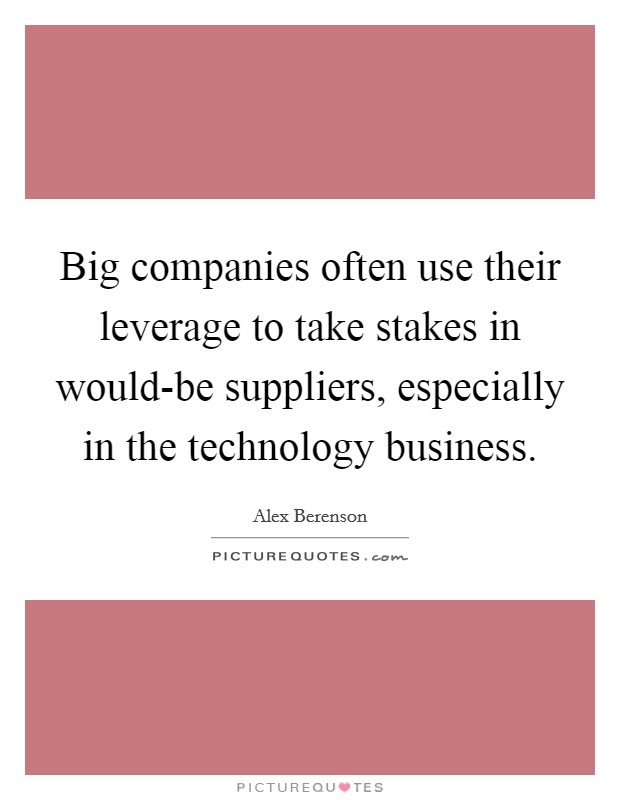 Big companies often use their leverage to take stakes in would-be suppliers, especially in the technology business Picture Quote #1