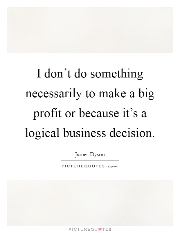 I don't do something necessarily to make a big profit or because it's a logical business decision Picture Quote #1