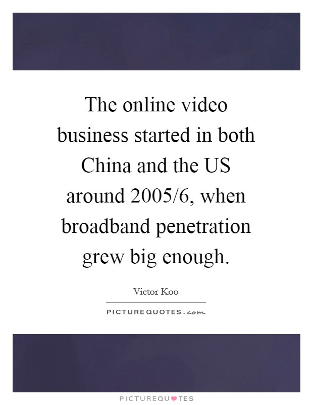 The online video business started in both China and the US around 2005/6, when broadband penetration grew big enough Picture Quote #1