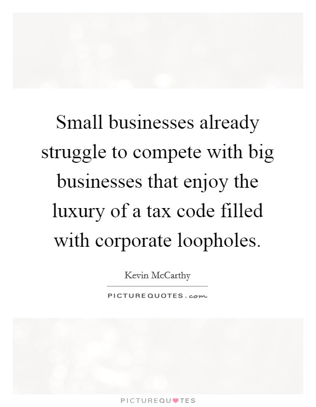 Small businesses already struggle to compete with big businesses that enjoy the luxury of a tax code filled with corporate loopholes Picture Quote #1