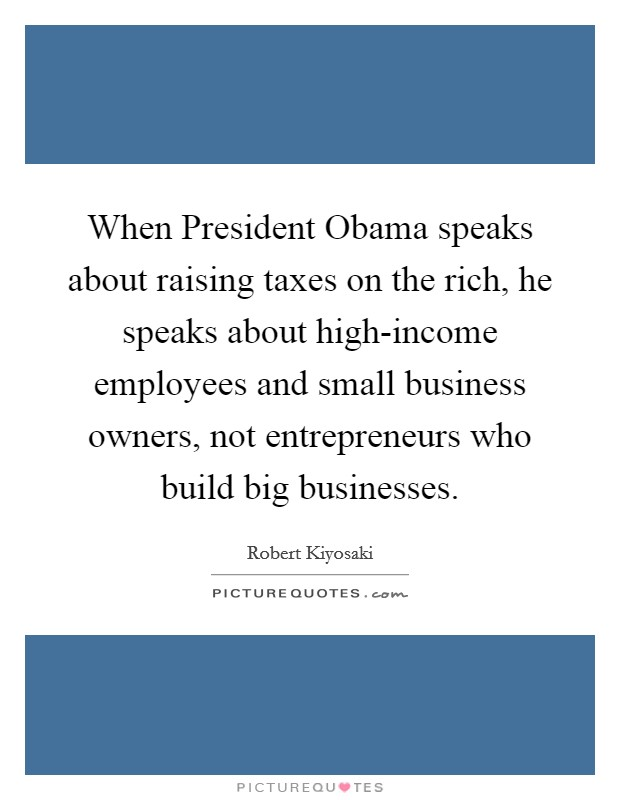 When President Obama speaks about raising taxes on the rich, he speaks about high-income employees and small business owners, not entrepreneurs who build big businesses Picture Quote #1