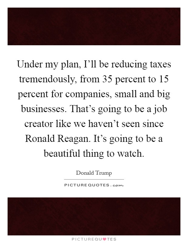 Under my plan, I'll be reducing taxes tremendously, from 35 percent to 15 percent for companies, small and big businesses. That's going to be a job creator like we haven't seen since Ronald Reagan. It's going to be a beautiful thing to watch Picture Quote #1
