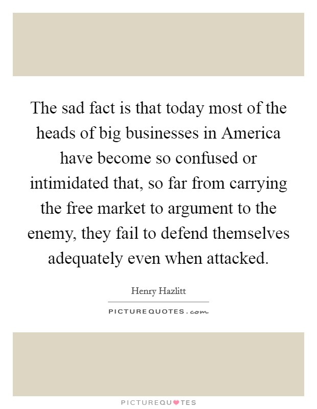 The sad fact is that today most of the heads of big businesses in America have become so confused or intimidated that, so far from carrying the free market to argument to the enemy, they fail to defend themselves adequately even when attacked Picture Quote #1