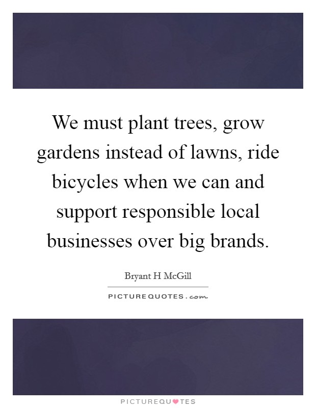 We must plant trees, grow gardens instead of lawns, ride bicycles when we can and support responsible local businesses over big brands Picture Quote #1
