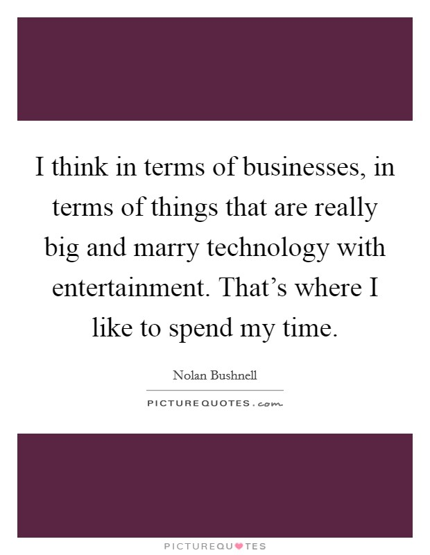 I think in terms of businesses, in terms of things that are really big and marry technology with entertainment. That's where I like to spend my time Picture Quote #1