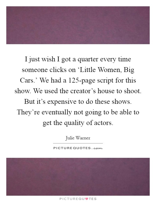 I just wish I got a quarter every time someone clicks on 'Little Women, Big Cars.' We had a 125-page script for this show. We used the creator's house to shoot. But it's expensive to do these shows. They're eventually not going to be able to get the quality of actors Picture Quote #1