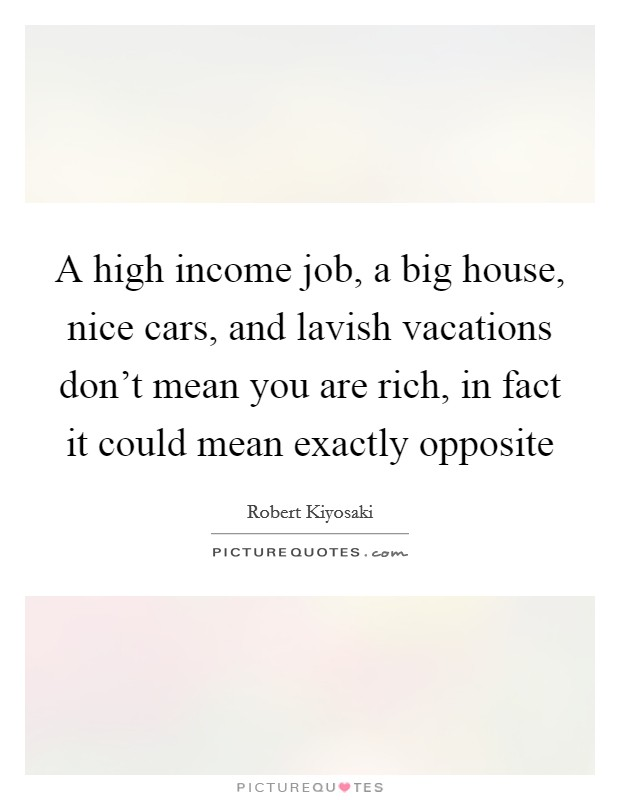 A high income job, a big house, nice cars, and lavish vacations don't mean you are rich, in fact it could mean exactly opposite Picture Quote #1
