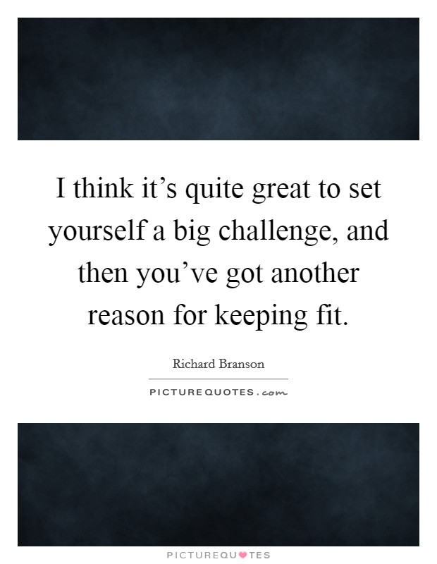 I think it's quite great to set yourself a big challenge, and then you've got another reason for keeping fit Picture Quote #1