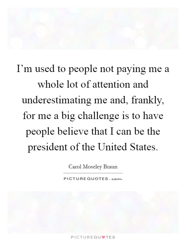 I'm used to people not paying me a whole lot of attention and underestimating me and, frankly, for me a big challenge is to have people believe that I can be the president of the United States Picture Quote #1