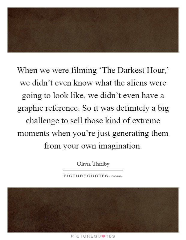 When we were filming 'The Darkest Hour,' we didn't even know what the aliens were going to look like, we didn't even have a graphic reference. So it was definitely a big challenge to sell those kind of extreme moments when you're just generating them from your own imagination. Picture Quote #1
