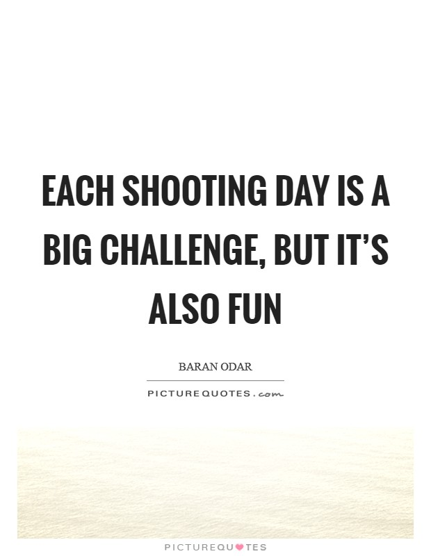 Each shooting day is a big challenge, but it's also fun Picture Quote #1