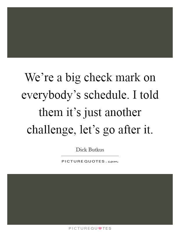 We're a big check mark on everybody's schedule. I told them it's just another challenge, let's go after it Picture Quote #1
