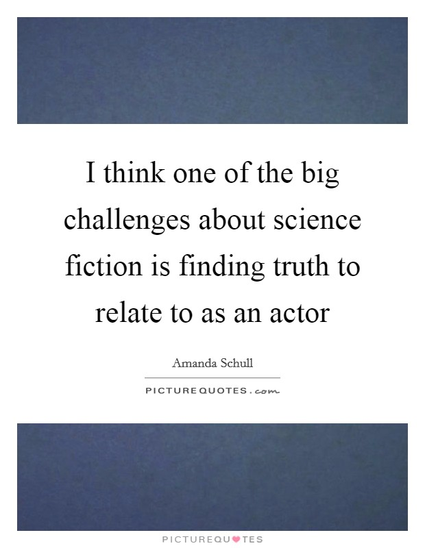 I think one of the big challenges about science fiction is finding truth to relate to as an actor Picture Quote #1