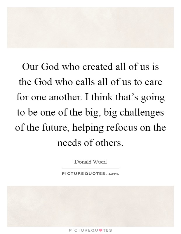 Our God who created all of us is the God who calls all of us to care for one another. I think that's going to be one of the big, big challenges of the future, helping refocus on the needs of others Picture Quote #1