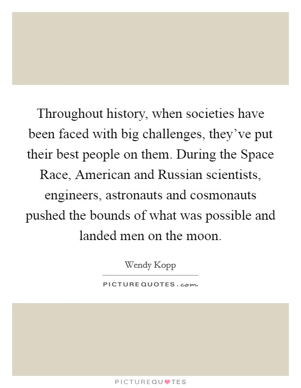 Throughout history, when societies have been faced with big challenges, they've put their best people on them. During the Space Race, American and Russian scientists, engineers, astronauts and cosmonauts pushed the bounds of what was possible and landed men on the moon Picture Quote #1