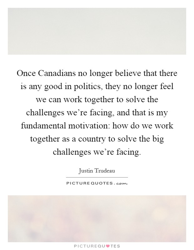Once Canadians no longer believe that there is any good in politics, they no longer feel we can work together to solve the challenges we're facing, and that is my fundamental motivation: how do we work together as a country to solve the big challenges we're facing Picture Quote #1