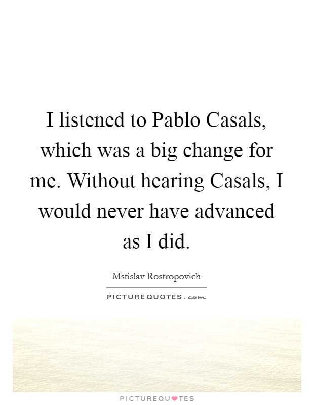 I listened to Pablo Casals, which was a big change for me. Without hearing Casals, I would never have advanced as I did Picture Quote #1