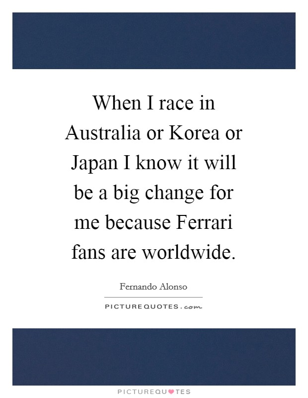 When I race in Australia or Korea or Japan I know it will be a big change for me because Ferrari fans are worldwide Picture Quote #1