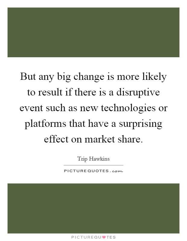 But any big change is more likely to result if there is a disruptive event such as new technologies or platforms that have a surprising effect on market share Picture Quote #1