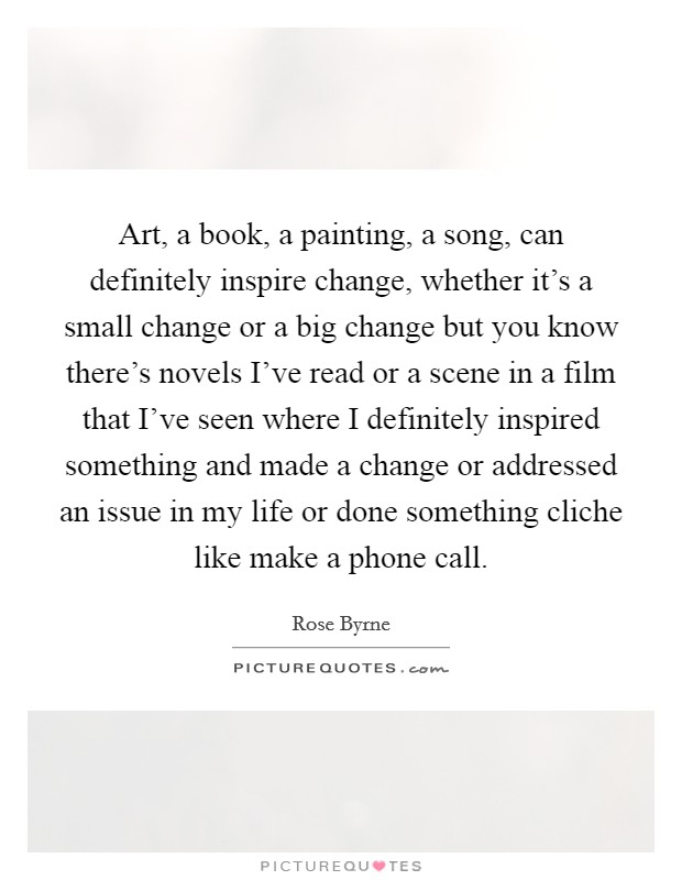 Art, a book, a painting, a song, can definitely inspire change, whether it's a small change or a big change but you know there's novels I've read or a scene in a film that I've seen where I definitely inspired something and made a change or addressed an issue in my life or done something cliche like make a phone call Picture Quote #1