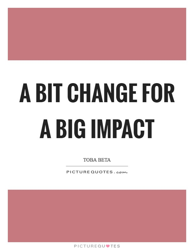 A bit change for a big impact Picture Quote #1