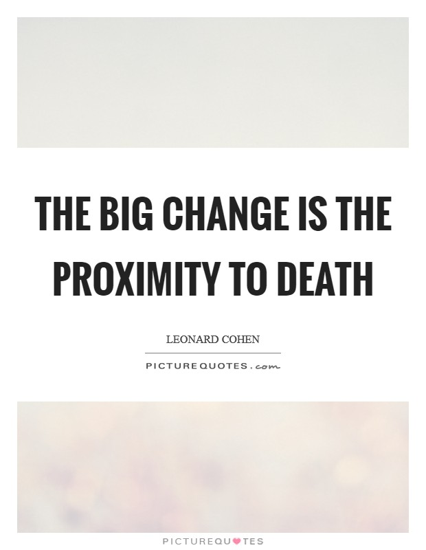 The big change is the proximity to death Picture Quote #1
