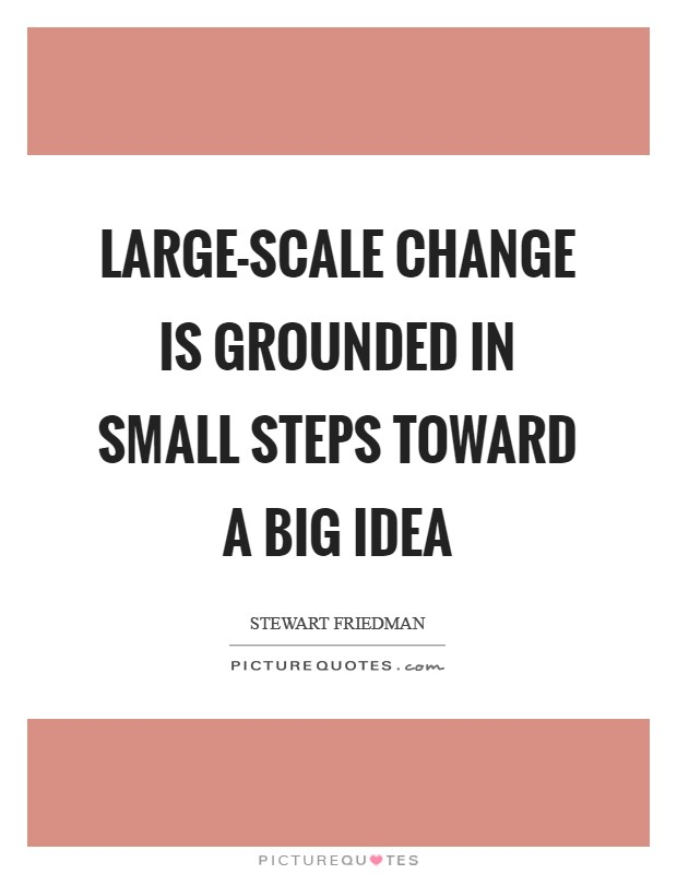 Large-scale change is grounded in small steps toward a big idea Picture Quote #1