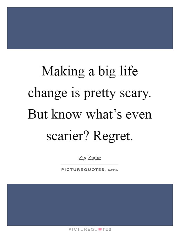 Making a big life change is pretty scary. But know what's even scarier? Regret Picture Quote #1