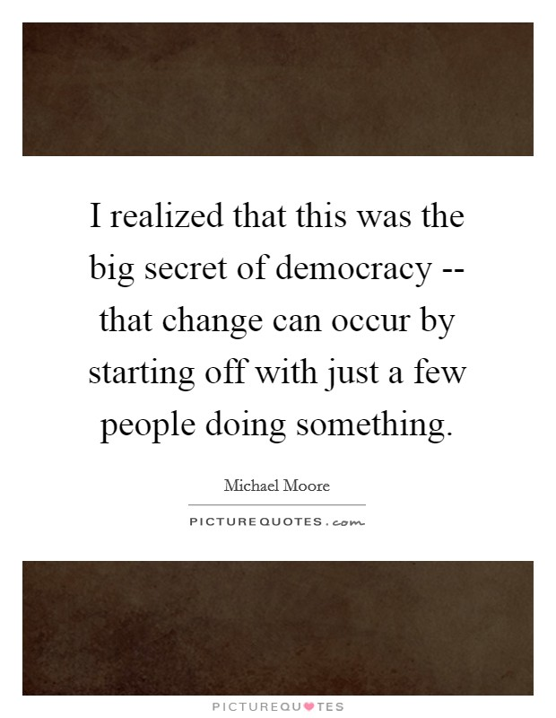 I realized that this was the big secret of democracy -- that change can occur by starting off with just a few people doing something Picture Quote #1