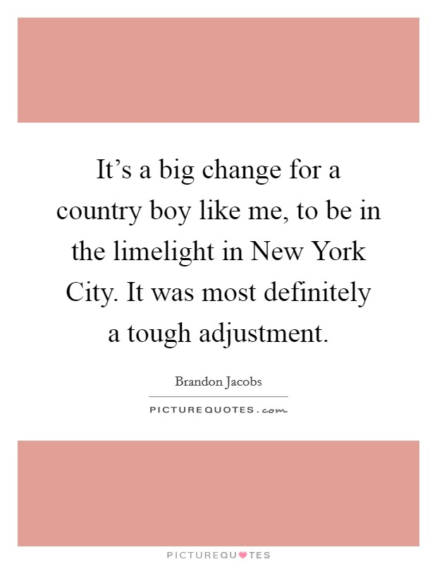 It's a big change for a country boy like me, to be in the limelight in New York City. It was most definitely a tough adjustment Picture Quote #1