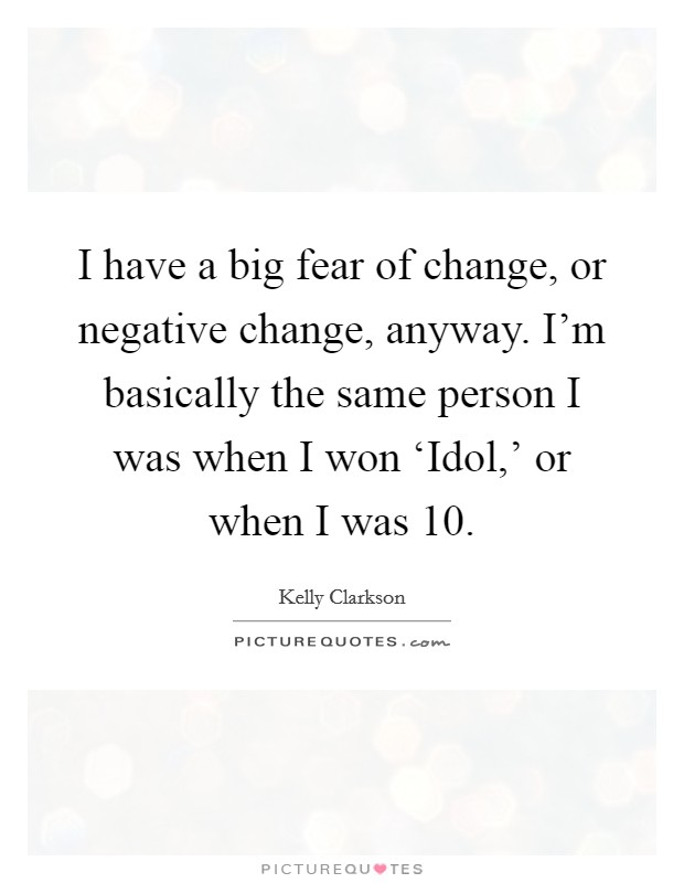 I have a big fear of change, or negative change, anyway. I'm basically the same person I was when I won 'Idol,' or when I was 10 Picture Quote #1